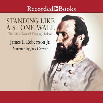 Standing Like A Stone Wall: The Life of General Thomas J. Jackson, James Robertson