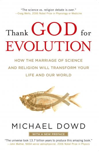 Thank God for Evolution: How the Marriage of Science and Religion Will Transform Your Life and Our World, Michael Dowd