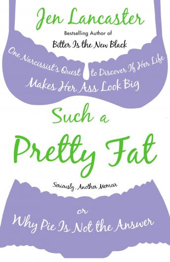 Such a Pretty Fat: One Narcissist's Quest to Discover If Her Life Makes Her Ass Look Big, Or Why Pie Is Not the Answer, Jen Lancaster