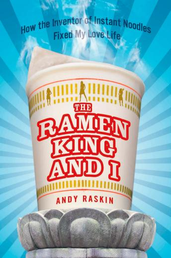 Ramen King and I: How the Inventor of Instant Noodles Fixed My Love Life, Andy Raskin