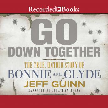 Go Down Together : The True, Untold Story of Bonnie and Clyde, Jeff Guinn