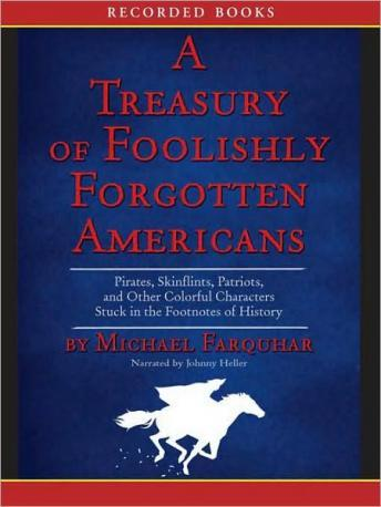 Treasury of Foolishly Forgotten Americans: Pirates, Skinflints, Patriots, and Other Colorful Characters Stuck in the Footnotes of History, Michael Farquhar