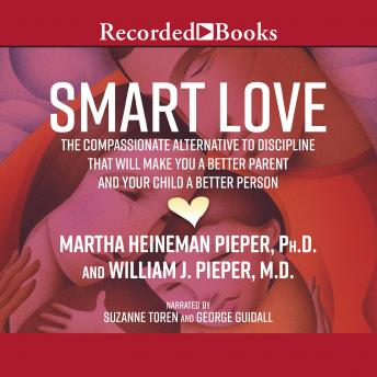 Smart Love: The Compassionate Alternative to Discipline That Will Make You a Better Parent and Your Child a Better Person, John Pieper, Martha Heineman Pieper