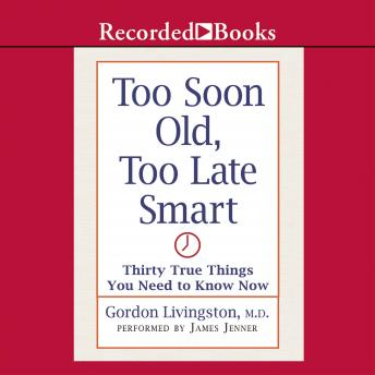 Too Soon Old Too Late Smart: Thirty True Things You Need to Know Now, Gordon Livingston