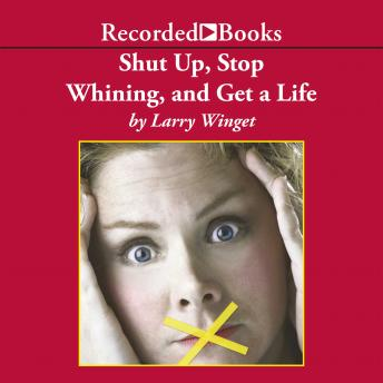 Shut Up, Stop Whining, and Get a Life: A Kick-Butt Approach to a Better Life, Larry Winget