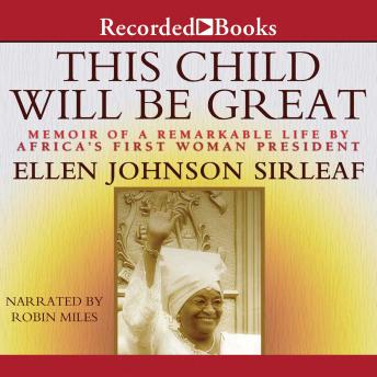 This Child Will Be Great: Memoir of a Remarkable Life by Africa's First Woman President, Ellen Johnson Sirleaf
