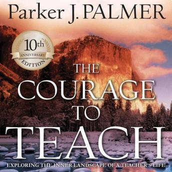 The Courage to Teach, 10th Anniversary Edition: Exploring the Inner Landscape of a Teacher's Life