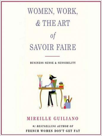 Women, Work, and the Art of Savoir Faire: Business Sense and Sensibility, Mireille Guiliano