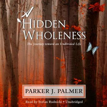 Hidden Wholeness: The Journey toward an Undivided Life, Parker J. Palmer
