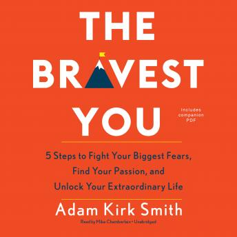 Bravest You: Five Steps to Fight Your Biggest Fears, Find Your Passion, and Unlock Your Extraordinary Life, Adam Kirk Smith
