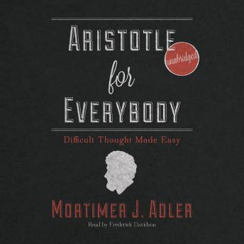Aristotle for Everybody: Difficult Thought Made Easy, Mortimer J. Adler