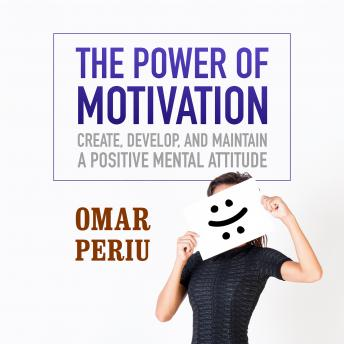 Power of Motivation: Create, Develop, and Maintain a Positive Mental Attitude, Omar Periu