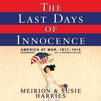 Last Days of Innocence: America at War, 1917-1918, Susie Harries, Meirion Harries