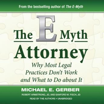 E-Myth Attorney : Why Most Legal Practices Don't Work and What To Do about It, Robert Armstorng, Sanford M. Fisch, Michael E. Gerber