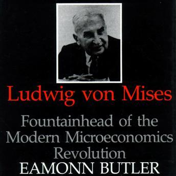 Ludwig von Mises: Fountainhead of the Modern Microeconomics Revolution, Eamonn Butler