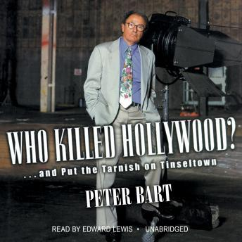 Who Killed Hollywood?: And Put the Tarnish on Tinseltown, Peter Bart