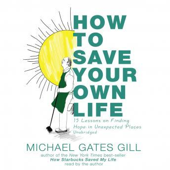 How to Save Your Own Life: 15 Lessons on Finding Hope in Unexpected Places, Michael Gates Gill