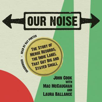 Our Noise: The Story of Merge Records, the Indie Label that Got Big and Stayed Small, John Cook