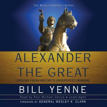 Alexander the Great: Lessons from History's Undefeated General, Bill Yenne