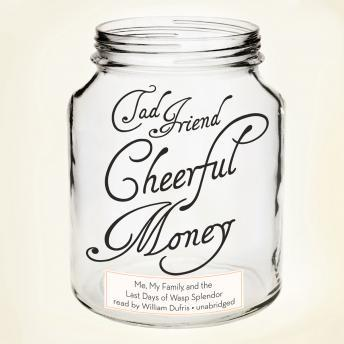 Cheerful Money: Me, My Family, and the Last Days of Wasp Splendor, Tad Friend