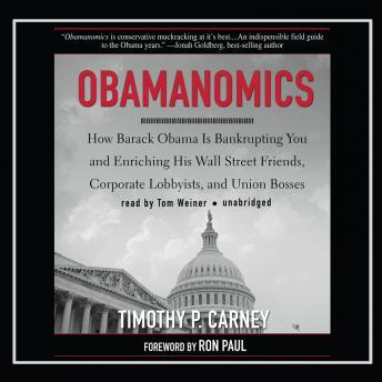 Obamanomics: How Barack Obama Is Bankrupting You and Enriching His Wall Street Friends, Corporate Lobbyists, and Union Bosses, Timothy P. Carney