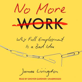 No More Work: Why Full Employment Is a Bad Idea, James Livingston