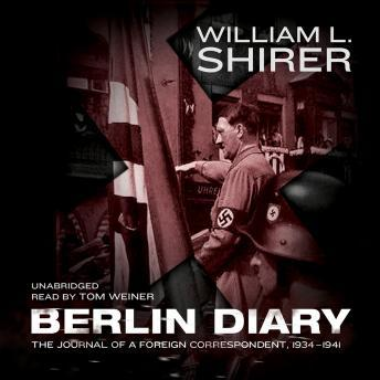 Berlin Diary: The Journal of a Foreign Correspondent, 1934-1941, William L. Shirer