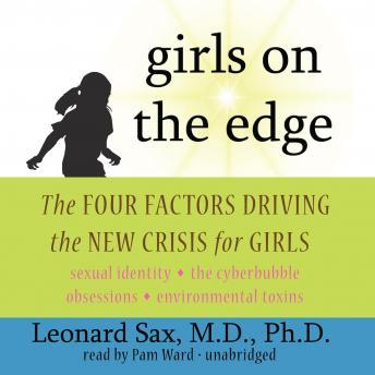 Girls on the Edge: The Four Factors Driving the New Crisis for Girls: Sexual Identity, the Cyberbubble, Obsessions, Environmental Toxins, Leonard Sax, MD, PhD