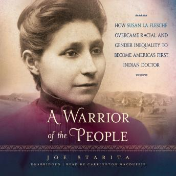 Warrior of the People: How Susan La Flesche Overcame Racial and Gender Inequality to Become America's First Indian Doctor, Joe Starita