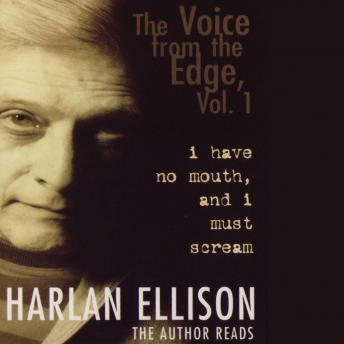 Voice from the Edge, Vol. 1: I Have No Mouth and I Must Scream, Harlan Ellison