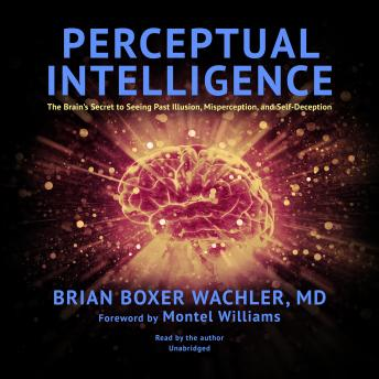 Perceptual Intelligence: The Brain's Secret to Seeing Past Illusion, Misperception, and Self-Deception, Brian Boxer Wachler MD