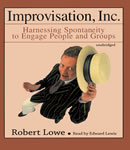 Improvisation, Inc.: Harnessing Spontaneity to Engage People and Groups, Robert Lowe