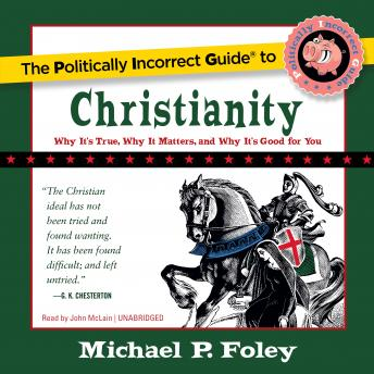 Politically Incorrect Guide to Christianity: Why It's True, Why It Matters, and Why It's Good for You, Michael P. Foley