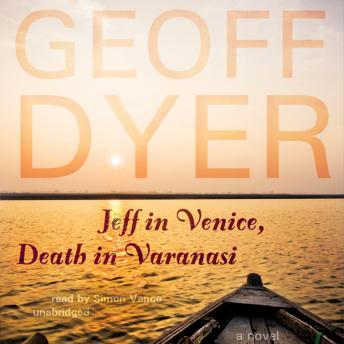 Jeff in Venice, Death in Varanasi: A Novel, Geoff Dyer
