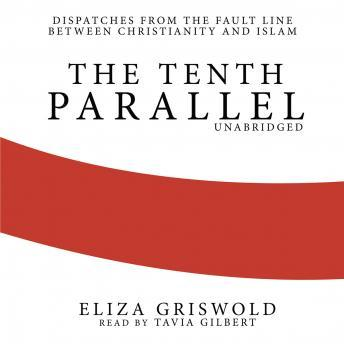 The Tenth Parrallel: Dispatches from the Fault Line between Christianity and Islam