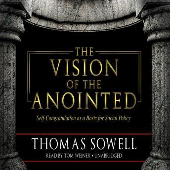Vision of the Anointed: Self-Congratulation as a Basis for Social Policy, Thomas Sowell