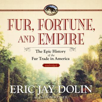 Fur,  Fortune,  and Empire: The Epic History of the Fur Trade in America, Eric Jay Dolin