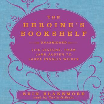 Heroine's Bookshelf: Life Lessons, from Jane Austen to Laura Ingalls Wilder, Erin Blakemore