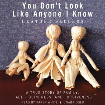 You Don't Look Like Anyone I Know: A True Story of Family, Face-Blindness, and Forgiveness, Heather Sellers