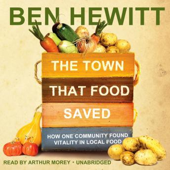 Town That Food Saved: How One Community Found Vitality in Local Food, Ben Hewitt
