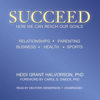 Succeed: How We Can Reach Our Goals, Heidi Grant Halvorson, PhD