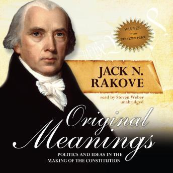 Original Meanings: Politics and Ideas in the Making of the Constitution, Jack N. Rakove