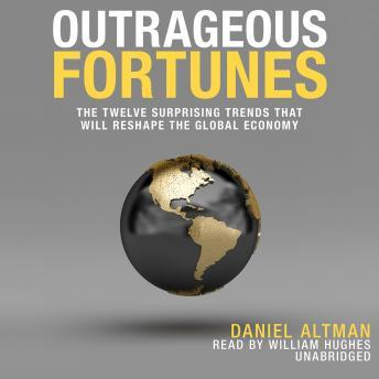 Outrageous Fortunes: The Twelve Surprising Trends That Will Reshape the Global Economy, Daniel Altman