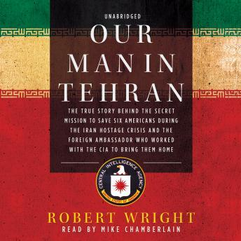 Download Our Man in Tehran: The True Story behind the Secret Mission to Save Six Americans during the Iran Hostage Crisis and the Foreign Ambassador Who Worked with the CIA to Bring Them Home by Robert Wright