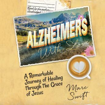 From Alzheimer's with Love: A Remarkable Journey of Healing through the Grace of Jesus, Marc Swift