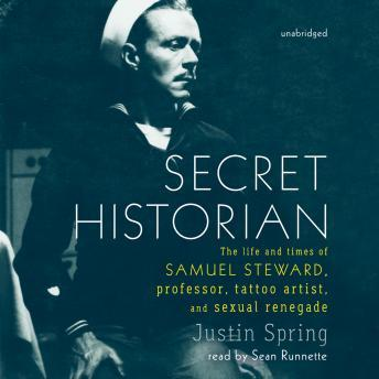 Secret Historian: The Life and Times of Samuel Steward, Professor, Tattoo Artist, and Sexual Renegade, Justin Spring