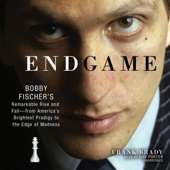 Endgame: Bobby Fischer's Remarkable Rise and Fall'from America's Brightest Prodigy to the Edge of Madness, Frank Brady