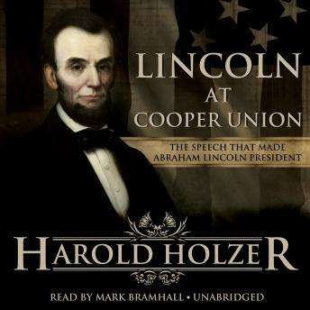Lincoln at Cooper Union: The Speech That Made Abraham Lincoln President, Harold Holzer