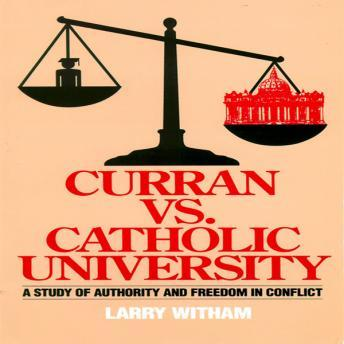 Curran vs Catholic University: A Study of Authority and Freedom in Conflict, Larry Witham