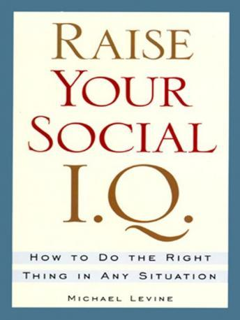 Raise Your Social IQ: How to do the Right Thing in Any Situation